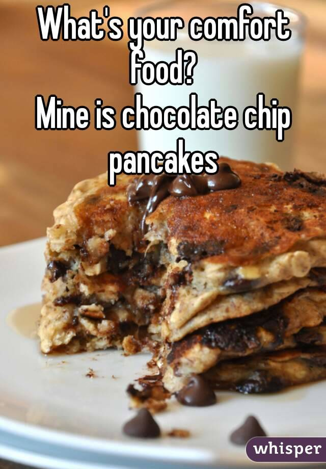 What's your comfort food?  Mine is chocolate chip pancakes