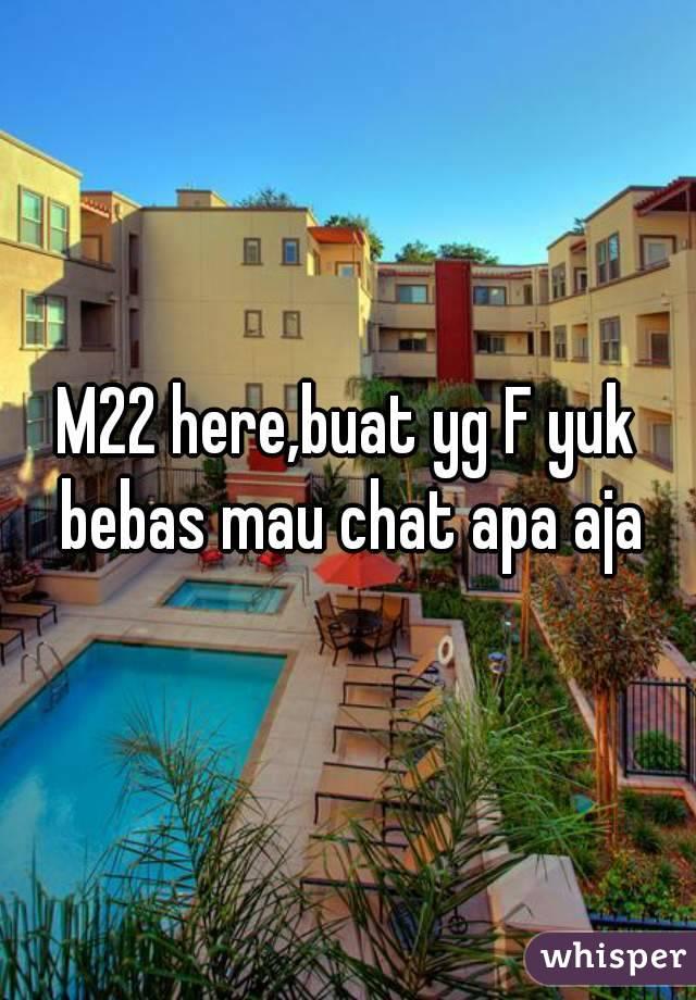 M22 here,buat yg F yuk bebas mau chat apa aja