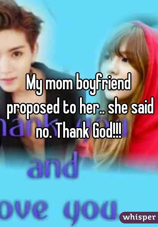 My mom boyfriend proposed to her.. she said no. Thank God!!!
