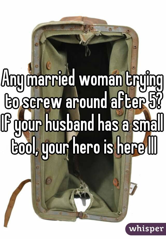 Any married woman trying to screw around after 5? If your husband has a small tool, your hero is here lll