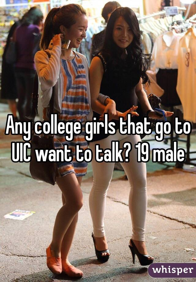 Any college girls that go to UIC want to talk? 19 male