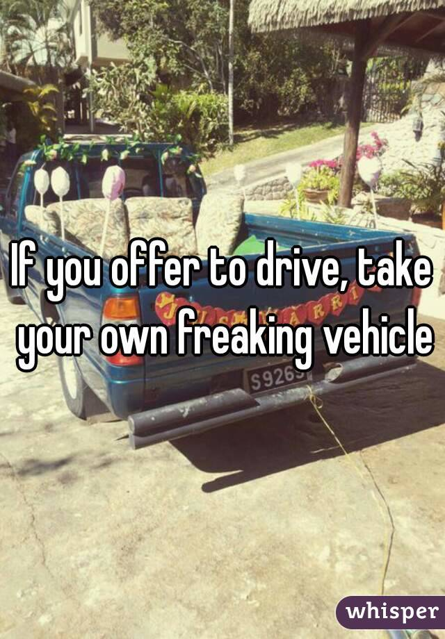 If you offer to drive, take your own freaking vehicle