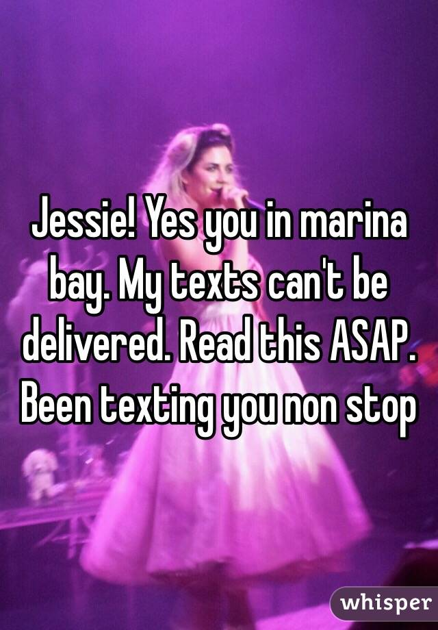Jessie! Yes you in marina bay. My texts can't be delivered. Read this ASAP. Been texting you non stop