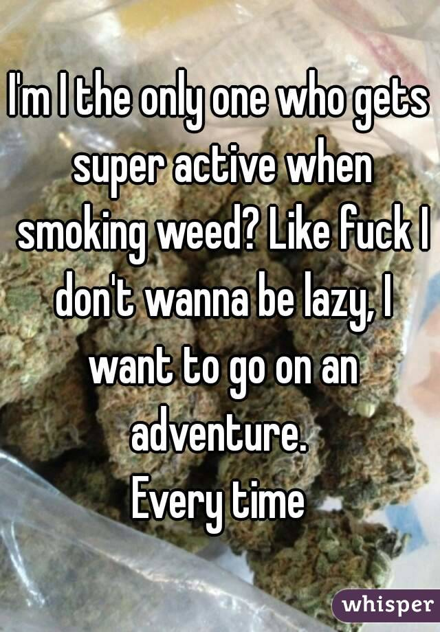 I'm I the only one who gets super active when smoking weed? Like fuck I don't wanna be lazy, I want to go on an adventure.  Every time