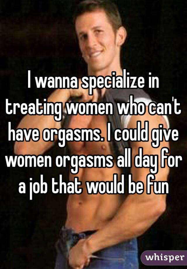 I wanna specialize in treating women who can't have orgasms. I could give women orgasms all day for a job that would be fun
