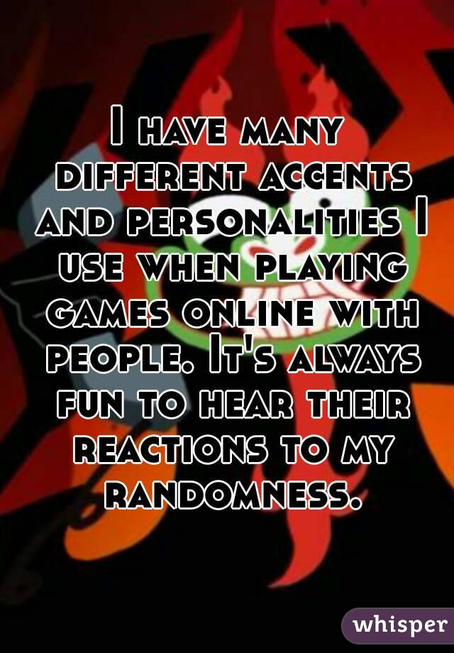 I have many different accents and personalities I use when playing games online with people. It's always fun to hear their reactions to my randomness.