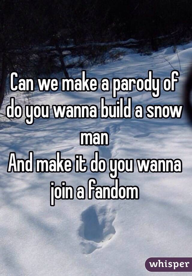 Can we make a parody of do you wanna build a snow man  And make it do you wanna join a fandom