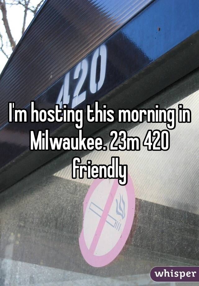 I'm hosting this morning in Milwaukee. 23m 420 friendly