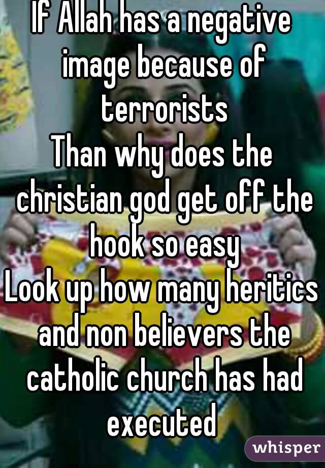 If Allah has a negative image because of terrorists Than why does the christian god get off the hook so easy Look up how many heritics and non believers the catholic church has had executed
