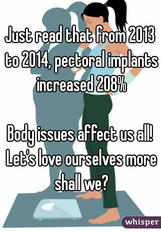 Just read that from 2013 to 2014, pectoral implants increased 208%  Body issues affect us all! Let's love ourselves more shall we?