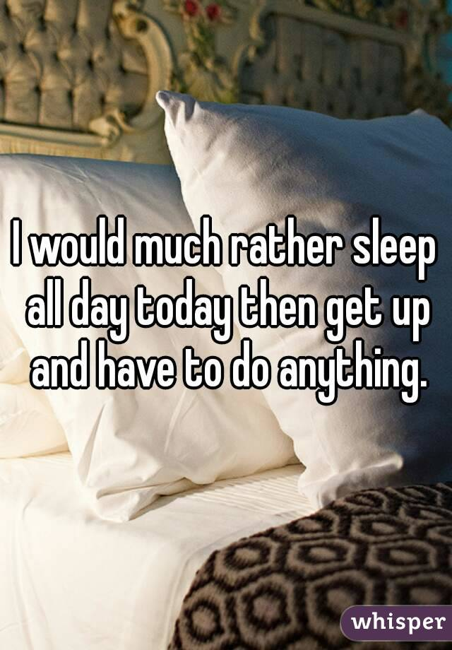 I would much rather sleep all day today then get up and have to do anything.