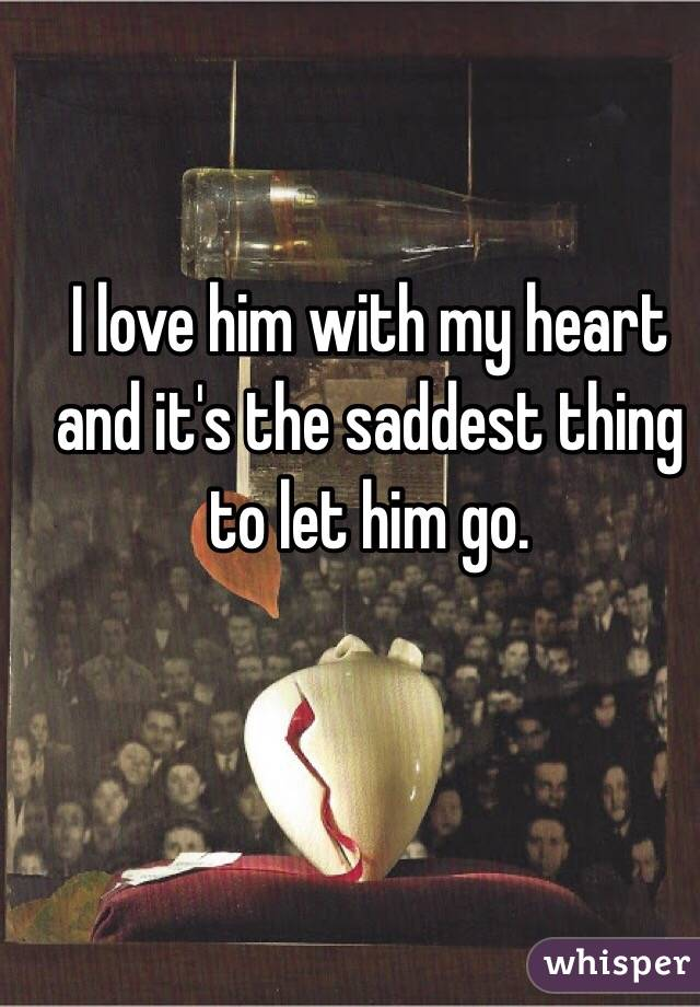 I love him with my heart and it's the saddest thing to let him go.