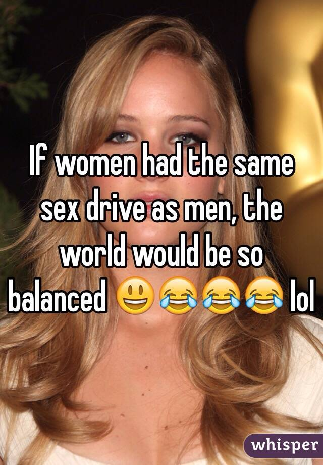 If women had the same sex drive as men, the world would be so balanced 😃😂😂😂 lol
