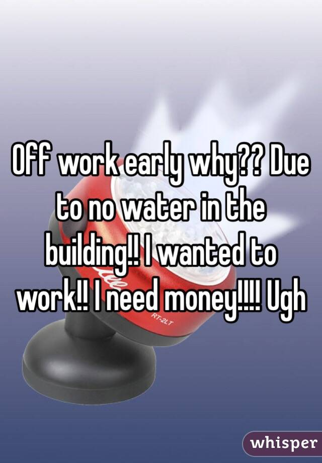 Off work early why?? Due to no water in the building!! I wanted to work!! I need money!!!! Ugh