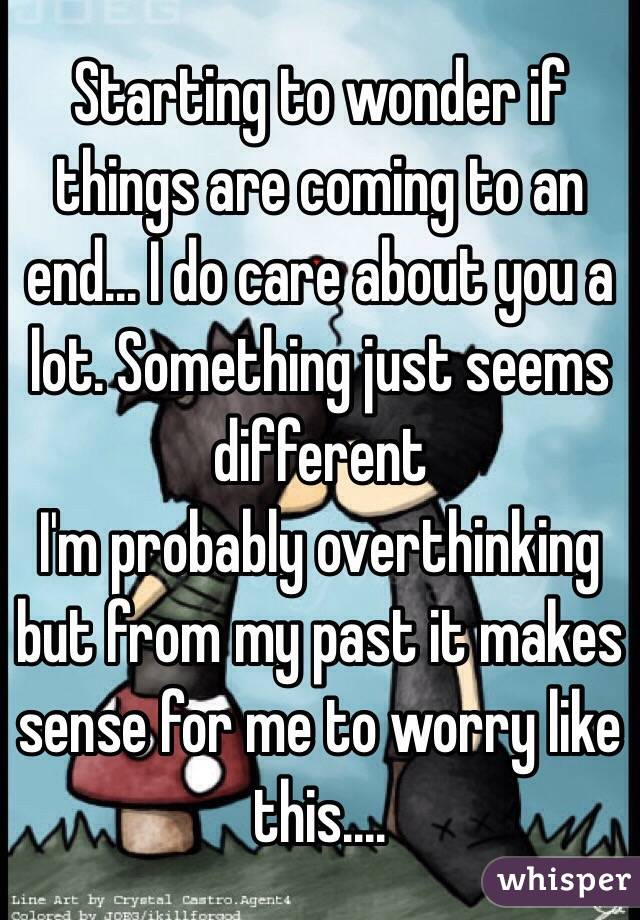 Starting to wonder if things are coming to an end... I do care about you a lot. Something just seems different  I'm probably overthinking but from my past it makes sense for me to worry like this....