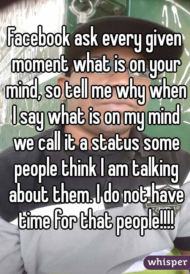 Facebook ask every given moment what is on your mind, so tell me why when I say what is on my mind we call it a status some people think I am talking about them. I do not have time for that people!!!!