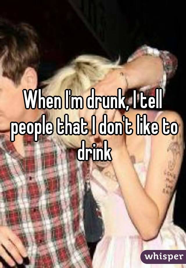 When I'm drunk, I tell people that I don't like to drink