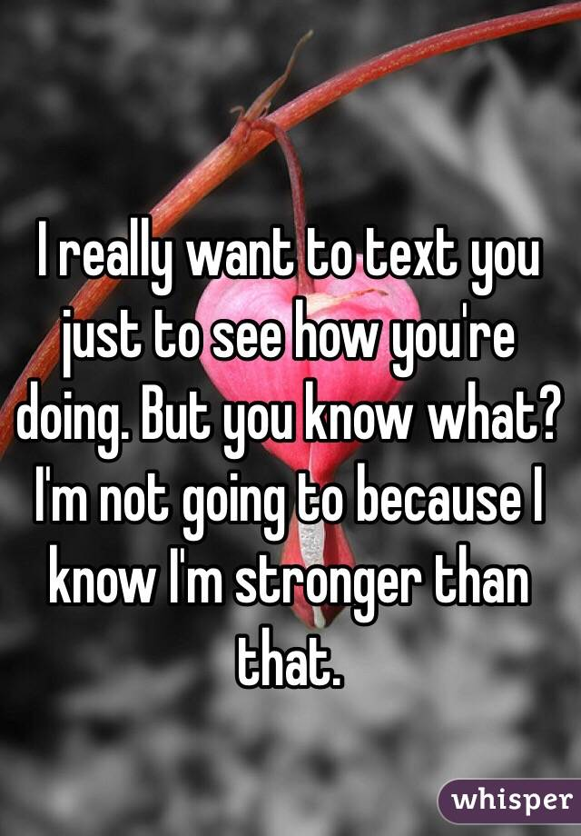 I really want to text you just to see how you're doing. But you know what? I'm not going to because I know I'm stronger than that.
