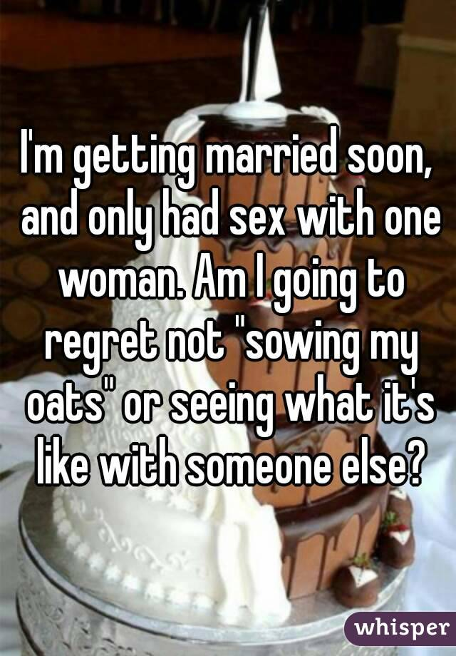 """I'm getting married soon, and only had sex with one woman. Am I going to regret not """"sowing my oats"""" or seeing what it's like with someone else?"""