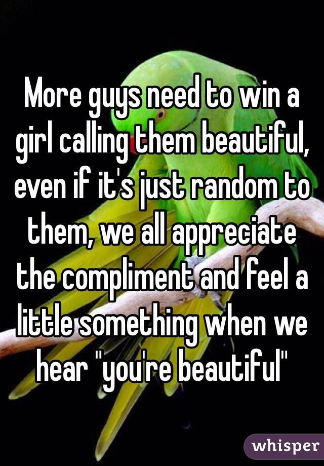 "More guys need to win a girl calling them beautiful, even if it's just random to them, we all appreciate the compliment and feel a little something when we hear ""you're beautiful"""