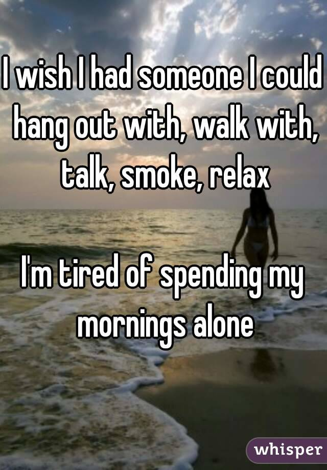 I wish I had someone I could hang out with, walk with, talk, smoke, relax  I'm tired of spending my mornings alone