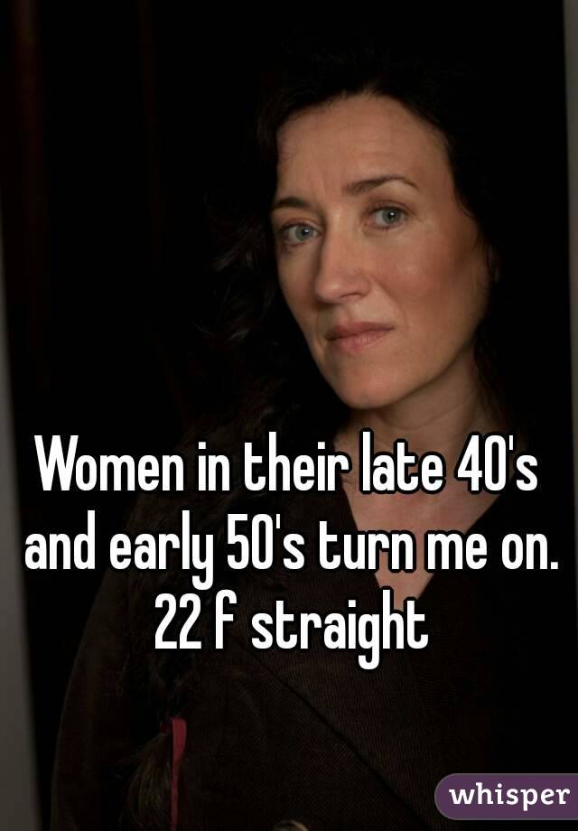 Women in their late 40's and early 50's turn me on. 22 f straight