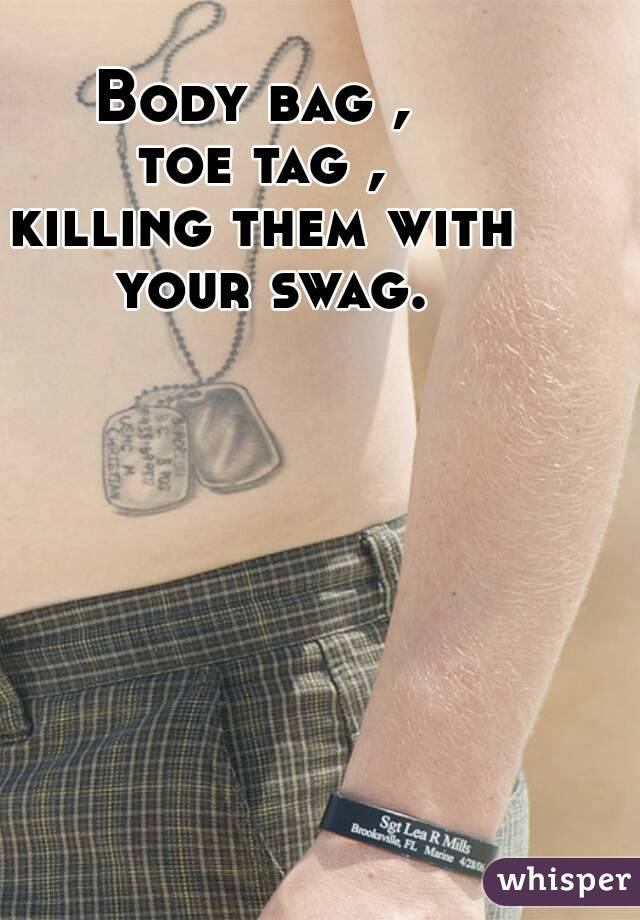 Body bag ,  toe tag , killing them with your swag.