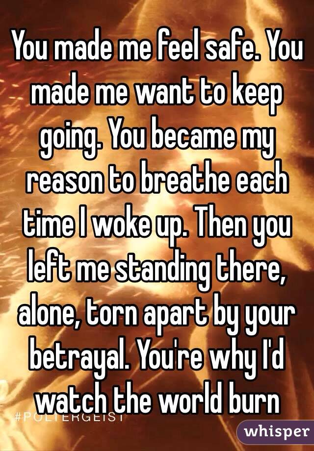 You made me feel safe. You made me want to keep going. You became my reason to breathe each time I woke up. Then you left me standing there, alone, torn apart by your betrayal. You're why I'd watch the world burn