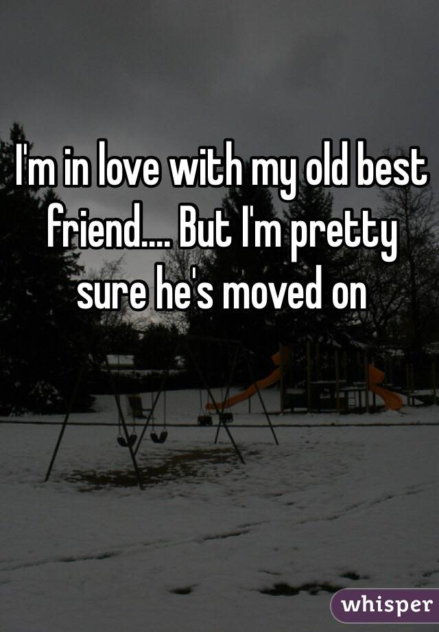I'm in love with my old best friend.... But I'm pretty sure he's moved on