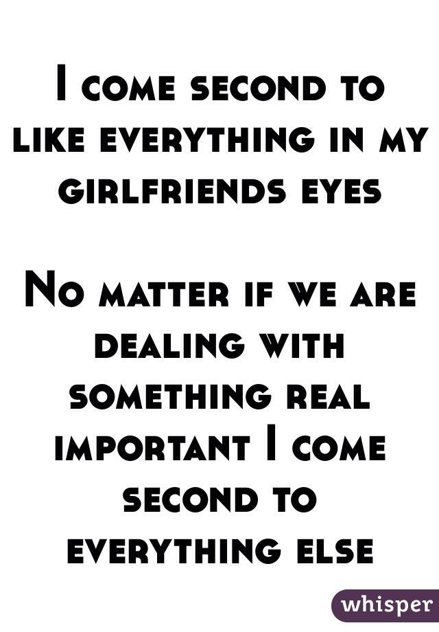 I come second to like everything in my girlfriends eyes   No matter if we are dealing with something real important I come second to everything else