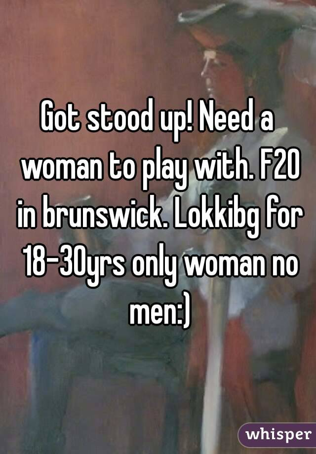 Got stood up! Need a woman to play with. F20 in brunswick. Lokkibg for 18-30yrs only woman no men:)