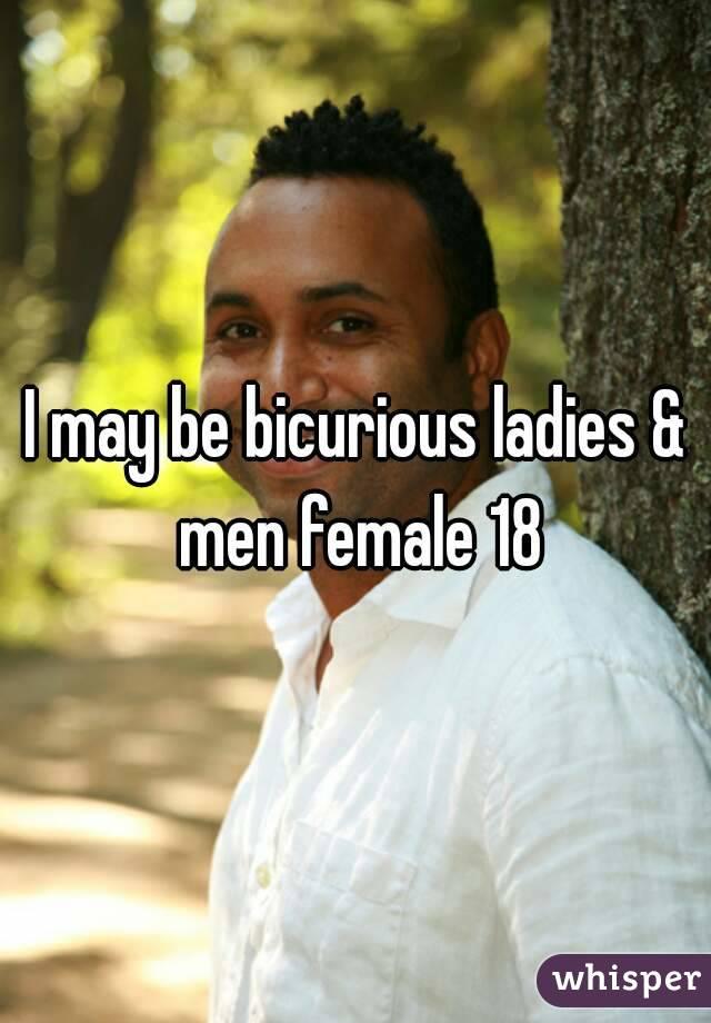 I may be bicurious ladies & men female 18