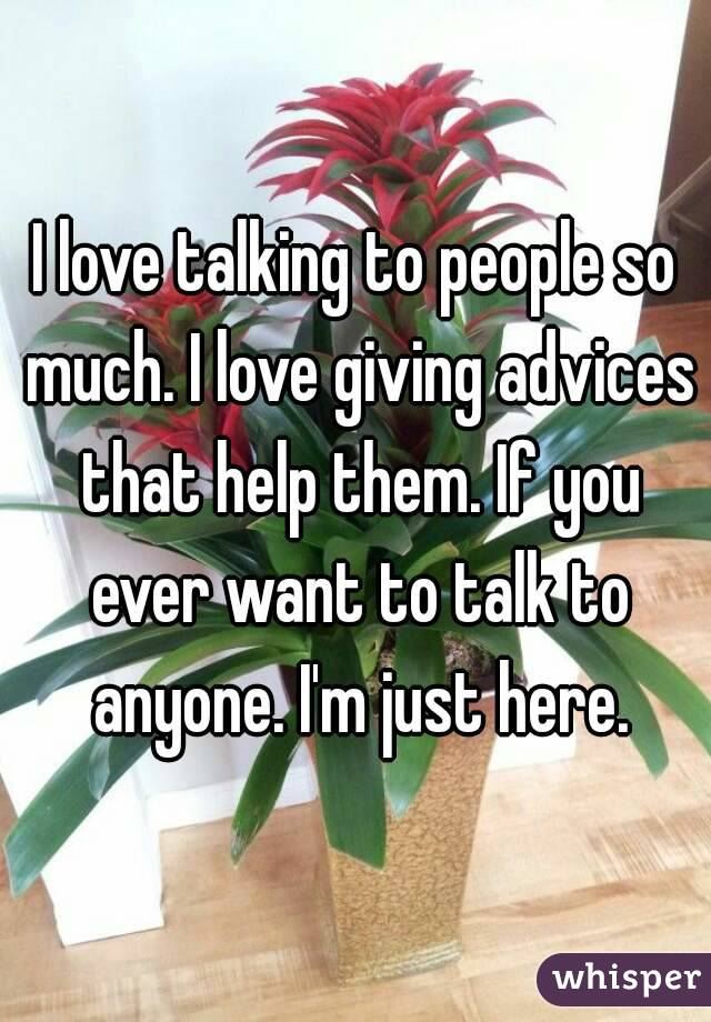 I love talking to people so much. I love giving advices that help them. If you ever want to talk to anyone. I'm just here.