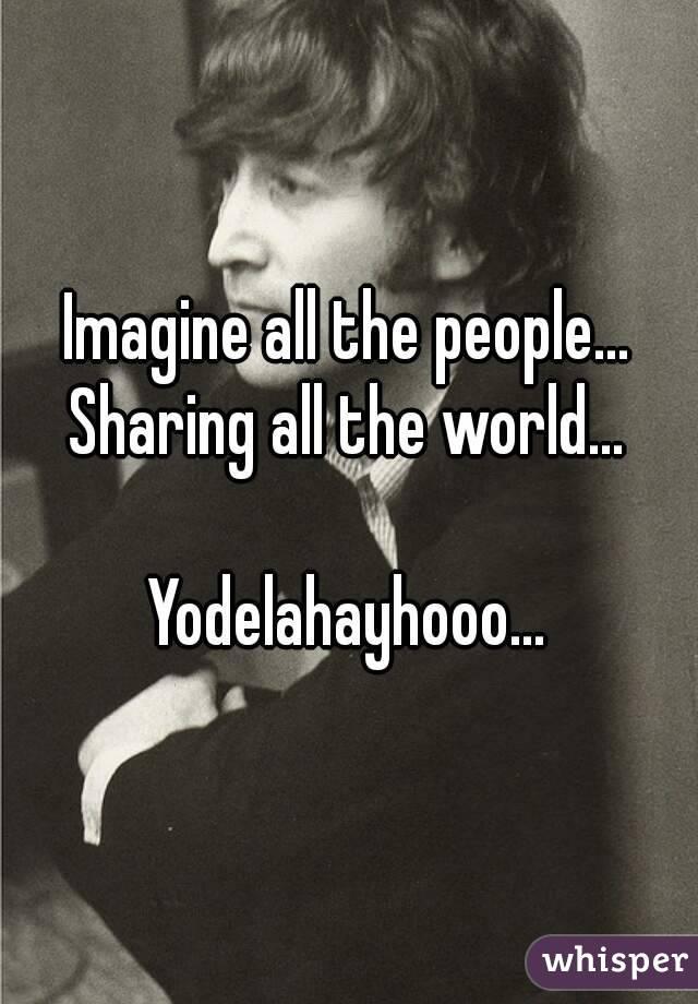 Imagine all the people... Sharing all the world...  Yodelahayhooo...