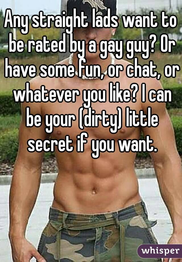 Any straight lads want to be rated by a gay guy? Or have some fun, or chat, or whatever you like? I can be your (dirty) little secret if you want.