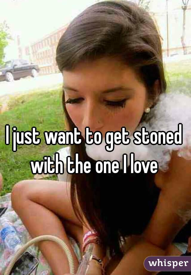 I just want to get stoned with the one I love