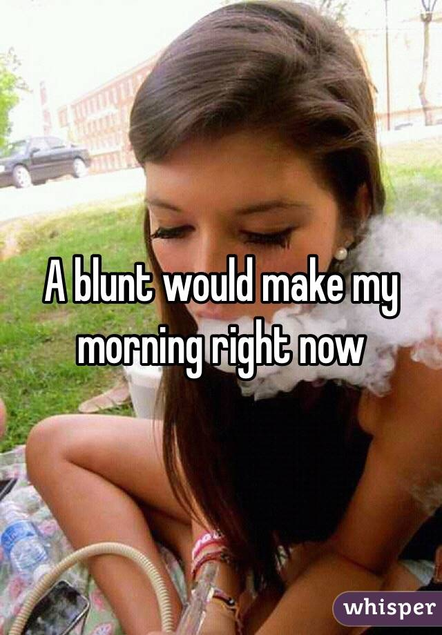 A blunt would make my morning right now