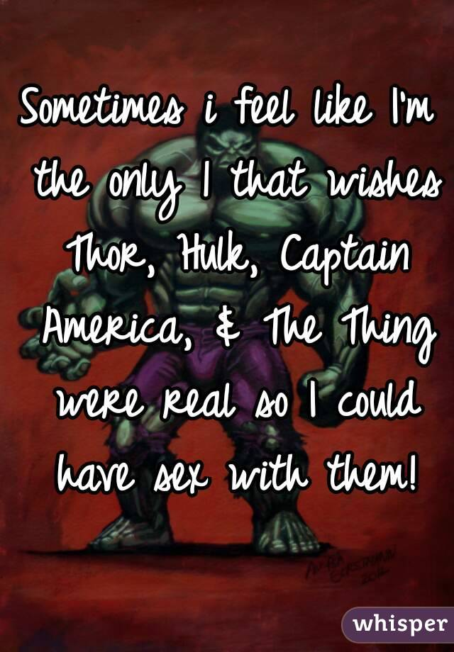 Sometimes i feel like I'm the only 1 that wishes Thor, Hulk, Captain America, & The Thing were real so I could have sex with them!