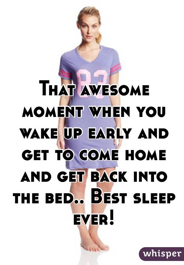That awesome moment when you wake up early and get to come home and get back into the bed.. Best sleep ever!