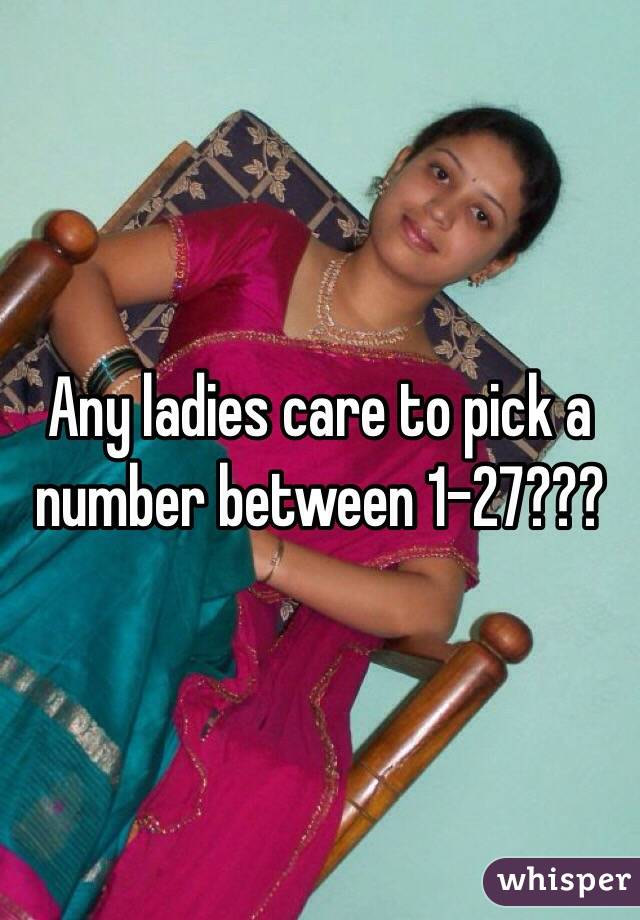 Any ladies care to pick a number between 1-27???