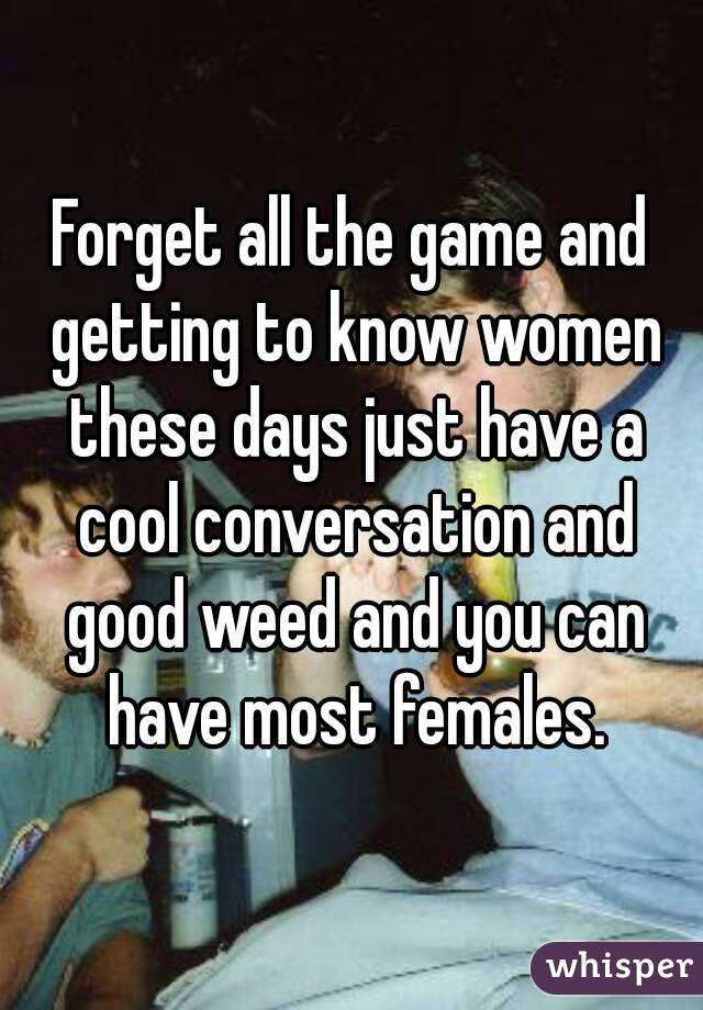 Forget all the game and getting to know women these days just have a cool conversation and good weed and you can have most females.