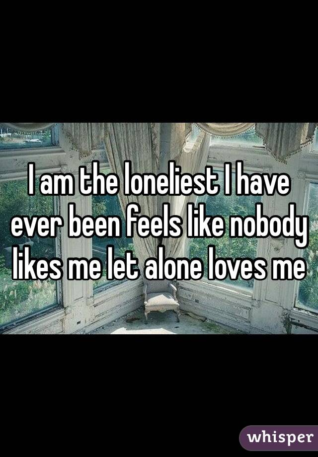 I am the loneliest I have ever been feels like nobody likes me let alone loves me