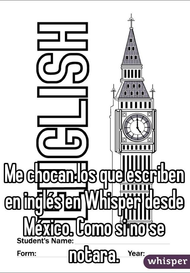 Me chocan los que escriben en inglés en Whisper desde México. Como si no se notara.