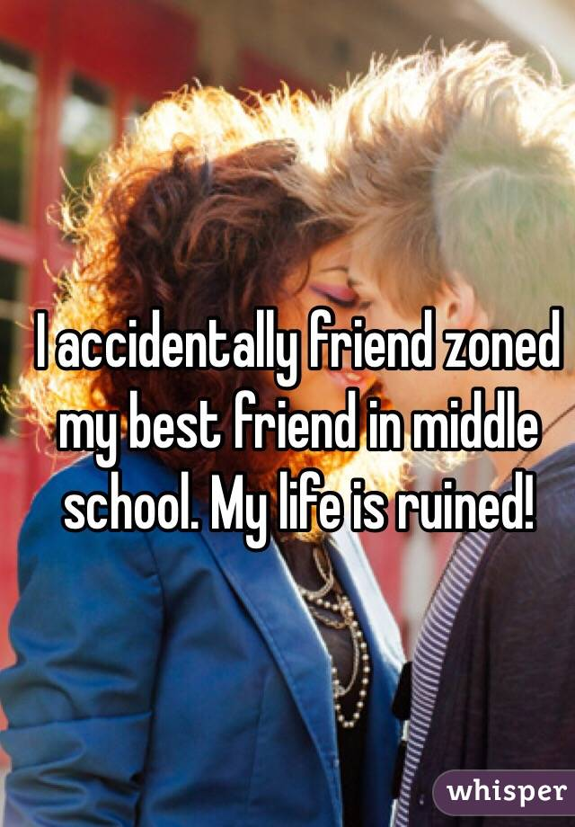 I accidentally friend zoned my best friend in middle school. My life is ruined!