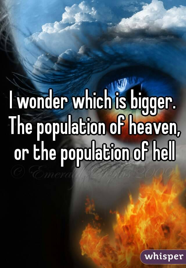I wonder which is bigger. The population of heaven, or the population of hell