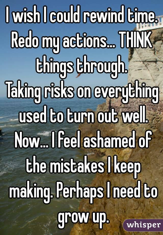 I wish I could rewind time. Redo my actions... THINK things through.  Taking risks on everything used to turn out well. Now... I feel ashamed of the mistakes I keep making. Perhaps I need to grow up.