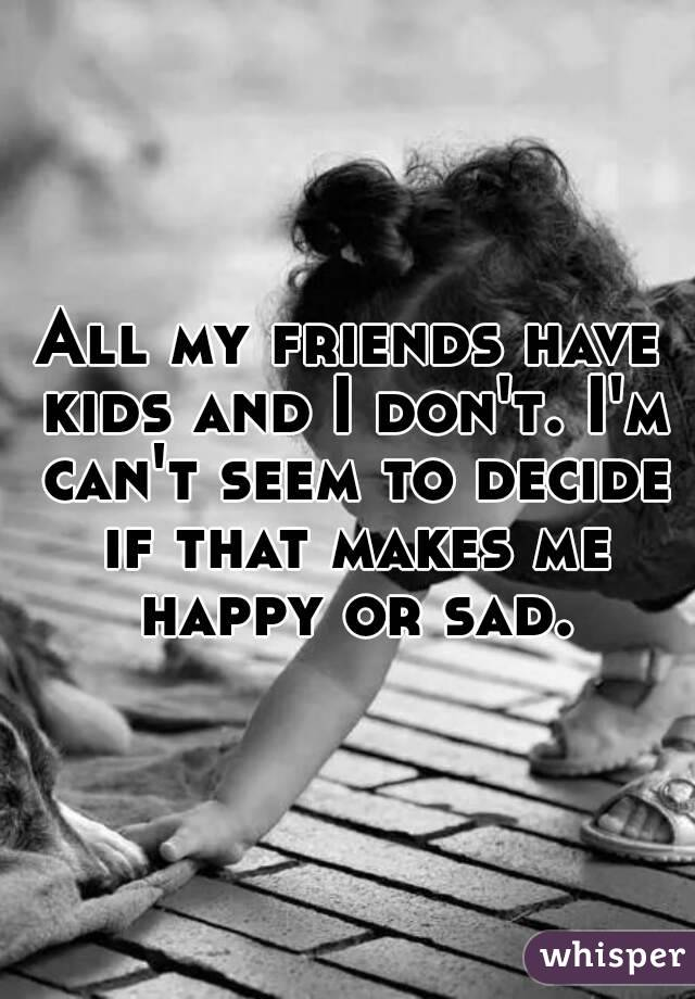 All my friends have kids and I don't. I'm can't seem to decide if that makes me happy or sad.