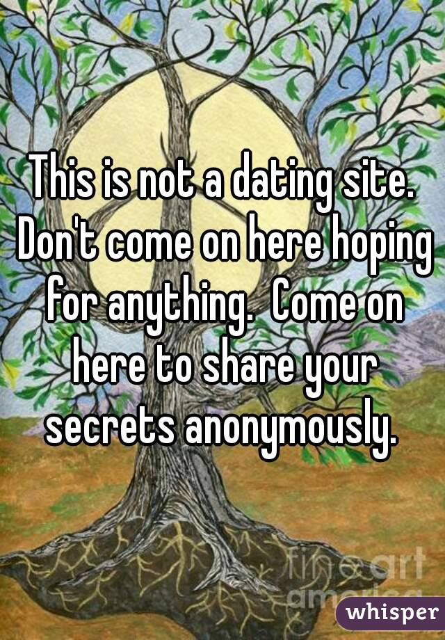 This is not a dating site. Don't come on here hoping for anything.  Come on here to share your secrets anonymously.