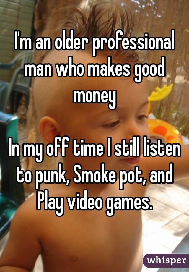 I'm an older professional man who makes good money  In my off time I still listen to punk, Smoke pot, and Play video games.