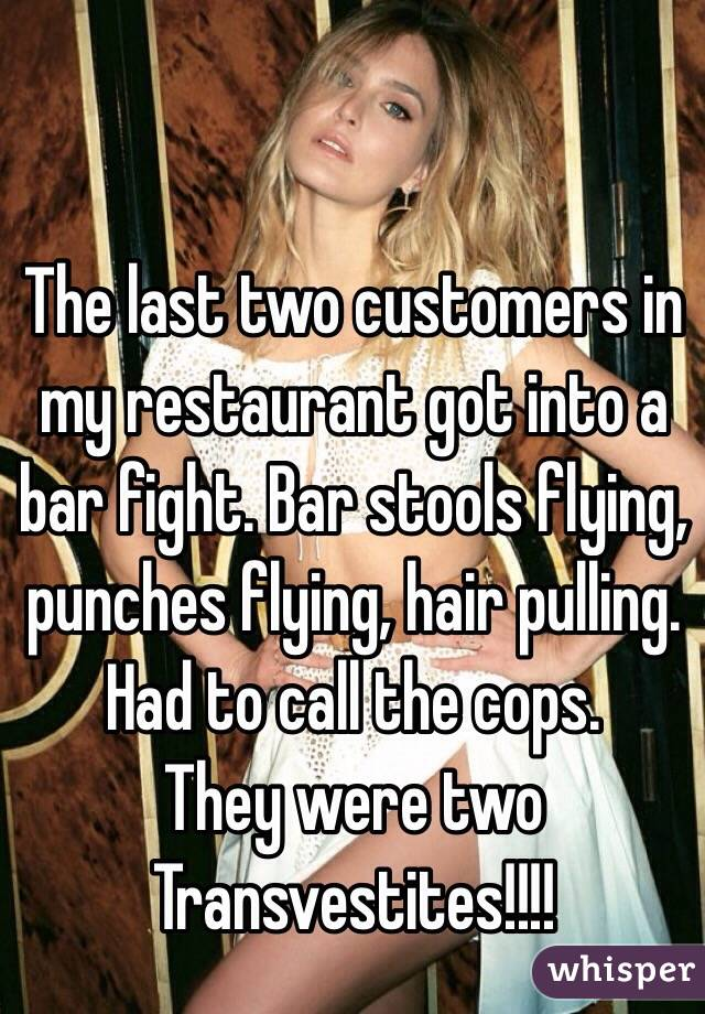 The last two customers in my restaurant got into a bar fight. Bar stools flying, punches flying, hair pulling. Had to call the cops.  They were two Transvestites!!!!